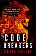 Code breakers : inside the shadow world of signals intelligence in Australia's two Bletchley Parks / Craig Collie