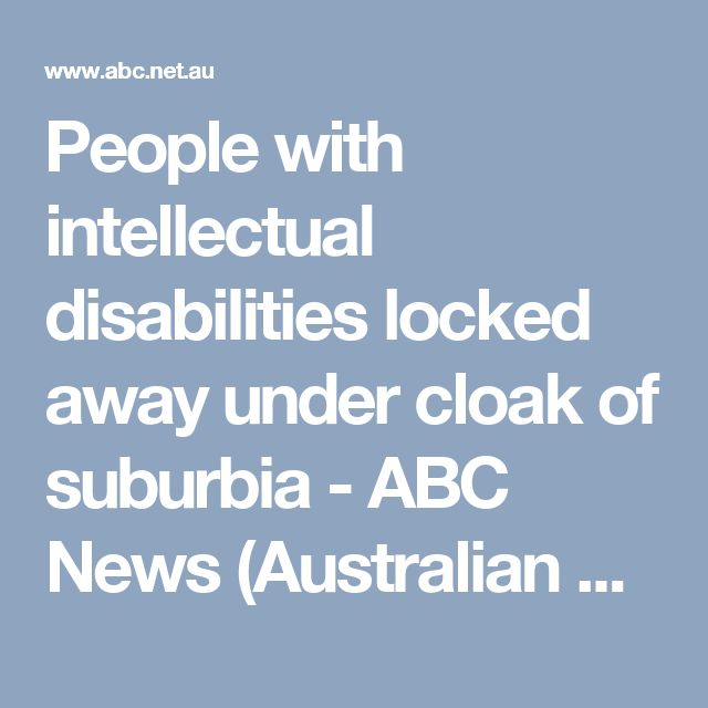 People with intellectual disabilities locked away under cloak of suburbia - ABC News (Australian Broadcasting Corporation)