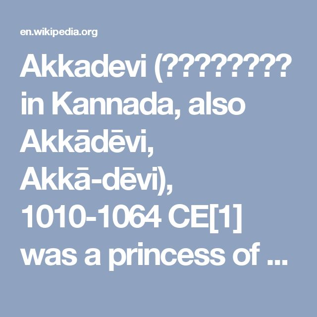 Akkadevi (ಆಕ್ಕದೀವಿ in Kannada, also Akkādēvi, Akkā-dēvi), 1010-1064 CE[1] was a princess of the Chalukya dynasty of Karnataka and governor of an area known as Kishukādu, situated in the present day districts of Bidar, Bagalkot and Bijapur. She was the sister of King Jayasimha II of the Western Chalukyas, and aunt of Someshvara I.  Akkadevi was well known for being an able administrator and capable general.