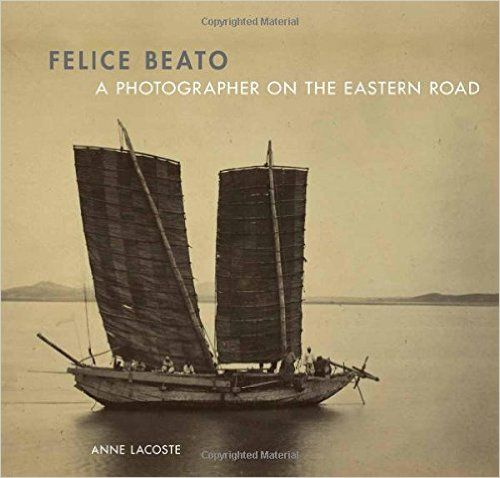 """Felice Beato: A Photographer on the Eastern Road"" Anne Lacoste (Paul Getty Museum, 2010)."