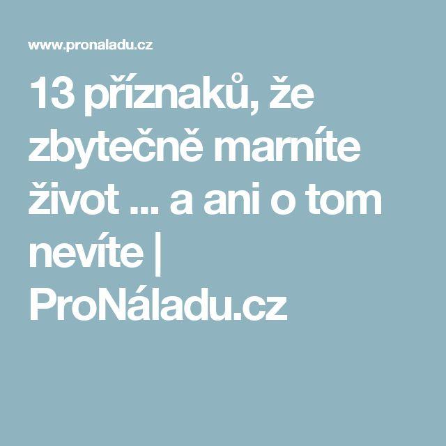 13 příznaků, že zbytečně marníte život ... a ani o tom nevíte   ProNáladu.cz