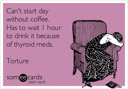 Can't start day without coffee. Has to wait 1 hour to drink it because of thyroid meds. Torture