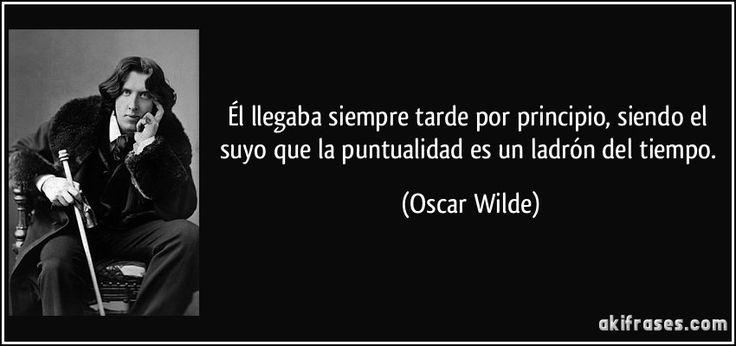 Él llegaba siempre tarde por principio, siendo el suyo que la puntualidad es un ladrón del tiempo. (Oscar Wilde)