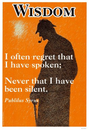 WISDOM: I often regret that I have spoken; never that I have been silent. - - Publilus Syrus