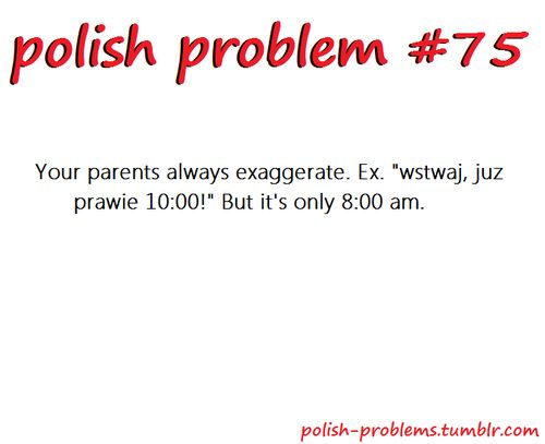 POLISH PROBLEMS So true!! My Mom used to add an hour every time I needed to get up!