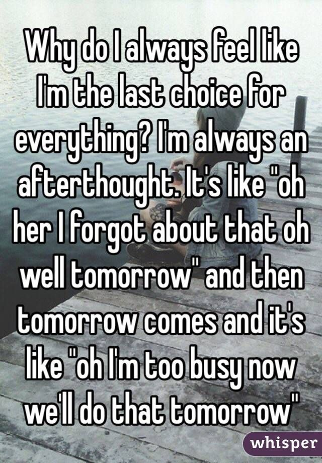 """Why do I always feel like I'm the last choice for everything? I'm always an afterthought. It's like ""oh her I forgot about that oh well tomorrow"" and then tomorrow comes and it's like ""oh I'm too busy now we'll do that tomorrow"" """