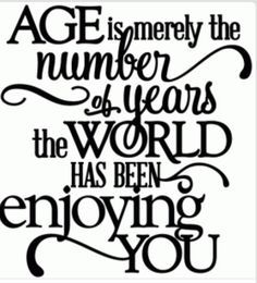 Age is merely the number of the years the world has been enjoying you.
