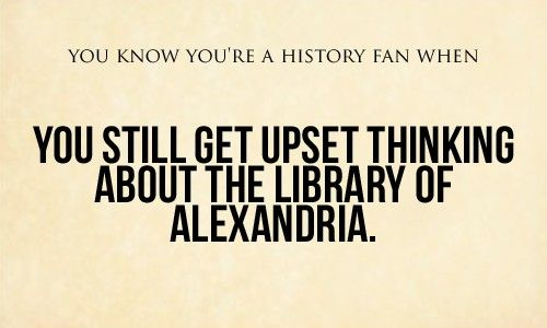 You know you're a history fan when you still get upset thinking about the library of Alexandria. I totally understand. Can you just imagine the wealth of knowldge that was in it?!