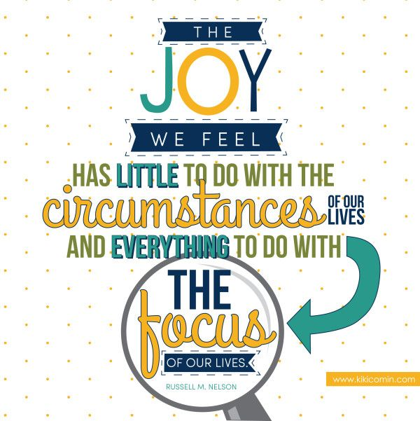 The joy we feel has little to do with the circumstances of our lives and everything to do with the focus of our lives.  Russell M. Nelson.