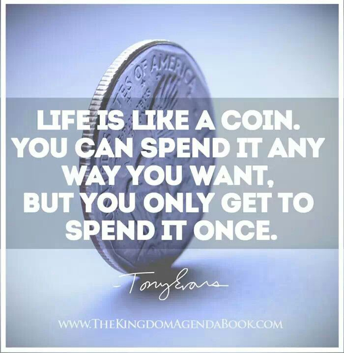 Life Is Like A Coin, You Can Spend It Any Way You Want