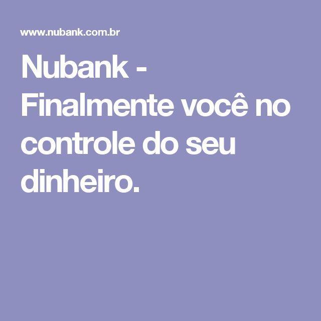 Nubank - Finalmente você no controle do seu dinheiro.