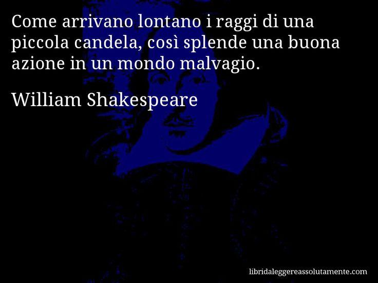 Aforisma di William Shakespeare : Come arrivano lontano i raggi di una piccola candela, così splende una buona azione in un mondo malvagio.