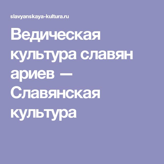 Ведическая культура славян ариев — Славянская культура