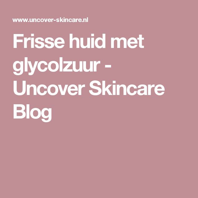 Frisse huid met glycolzuur  - Uncover Skincare Blog