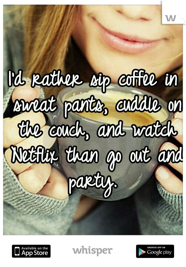I'd rather sip coffee in sweat pants, cuddle on the couch, and watch Netflix than go out and party.Couch, Quotes, Parties, Sweat Pants, Comforters Zone, Hot Chocolates, Hot Coco, True Stories, Sweatpants