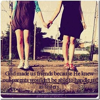 """God made us friends because he knew our parents wouldn't be able to handle us as sisters""     quotes about best friends 