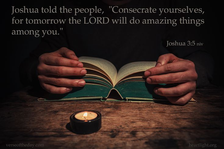 """Joshua told the people, """"Consecrate yourselves, for tomorrow the LORD will do amazing things among you."""" Joshua 3:5"""