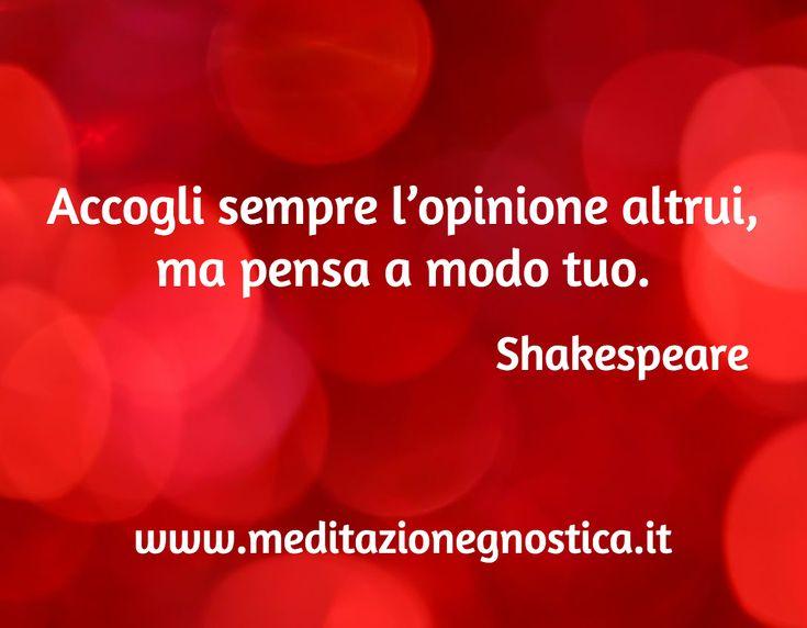 Accogli sempre l'opinione altrui,  ma pensa a modo tuo.   / Shakespeare / www.meditazionegnostica.it