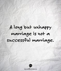 """I have lots of friends in unhappy marriages for the sake of """"keeping their family together""""  You can be married a long time but an unhappy marriage is not a successful marriage. It just confuses your children about what they should expect out of their own relationships someday. What is worse than your unhappy marriage? Watching your child suffer through what they were taught by watching you."""