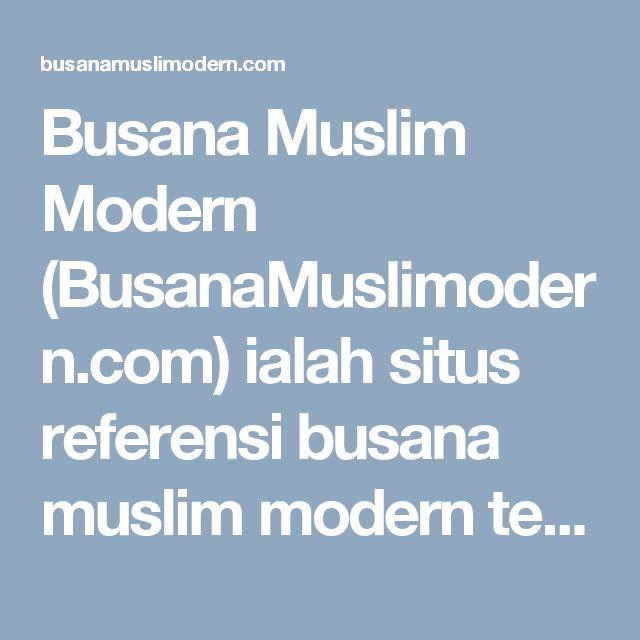 Busana Muslim Modern (BusanaMuslimodern.com) ialah situs referensi busana muslim modern terbaru 2015 Berbagai Trend Model, Desain, Contoh gambar busana muslim