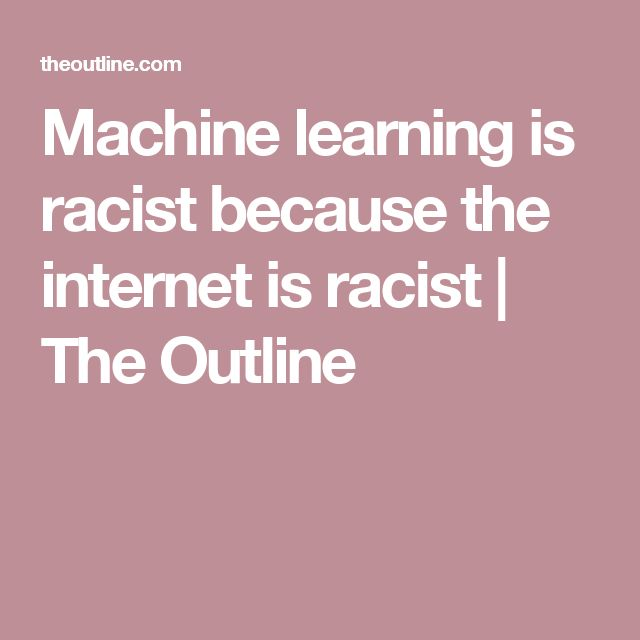 Machine learning is racist because the internet is racist | The Outline