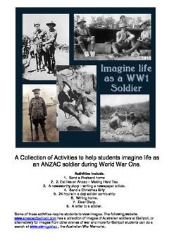 The life of a soldier in World War One student activities. A Collection of Activities to help students imagine life as an ANZAC soldier during World War One. Activities include. 1. Send a Postcard home 2. Eat like an Anzac – Making Hard Tac 3. A newsworthy story – writing a newspaper article. 4. Send a Christmas Billy 5. 24 hours in a day solider comic strip 6. Writing home. 7. Dear Diary. 8. A letter to a soldier.