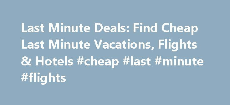 Last Minute Deals: Find Cheap Last Minute Vacations, Flights & Hotels #cheap #last #minute #flights http://flight.remmont.com/last-minute-deals-find-cheap-last-minute-vacations-flights-hotels-cheap-last-minute-flights-34/  #cheap last minute flights # Last Minute Travel Deals Find more great deals Up, up, and away! Expedia.ca is ready for you to throw some clothes in a bag and... Read more >