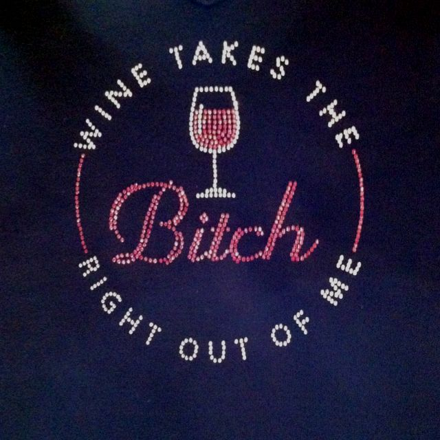 """""""Wine takes the bitch right out of me!"""""""