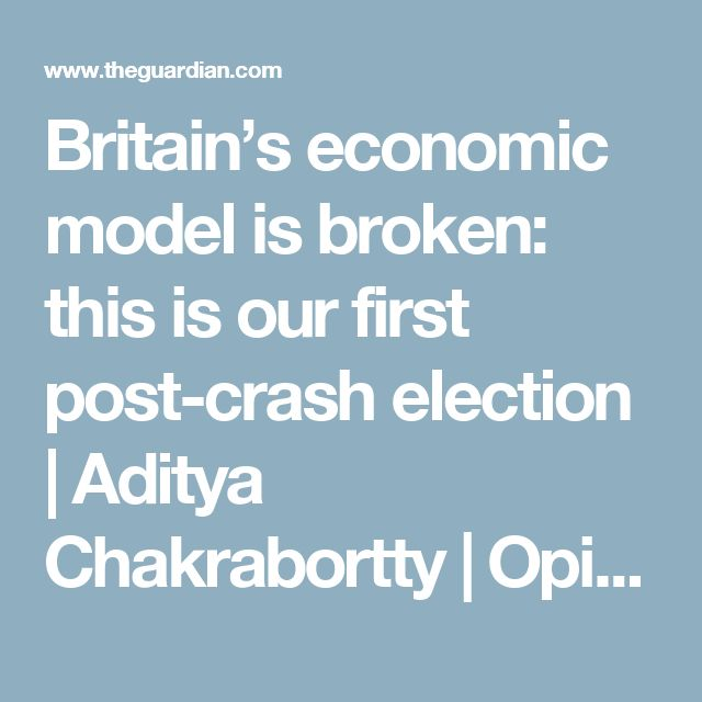 Britain's economic model is broken: this is our first post-crash election   Aditya Chakrabortty   Opinion   The Guardian