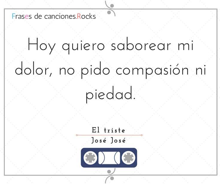 """""""Hoy quiero saborear mi dolor, no pido compasión ni piedad."""" El triste - José José"""