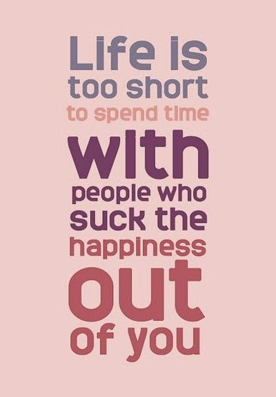 I want to be around shiny happy people.  Not people who want to dull my shine and be unhappy.