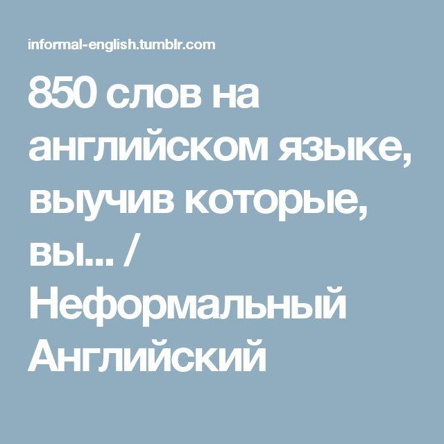 850 слов на английском языке, выучив которые, вы... / Неформальный Английский