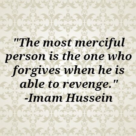 """the most merciful person is the one who forgives when he is able to revenge""  - imam hussein"