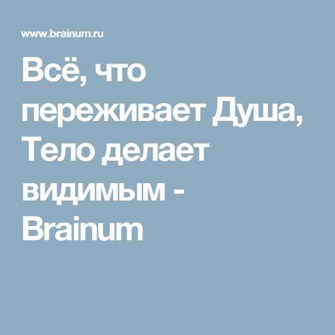Всё, что переживает Душа, Тело делает видимым - Brainum