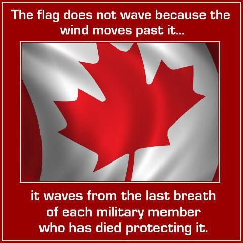 Canada--the flag does not wave because the wind moves past it... it waves from the last breath of each military member who has died protecting it.