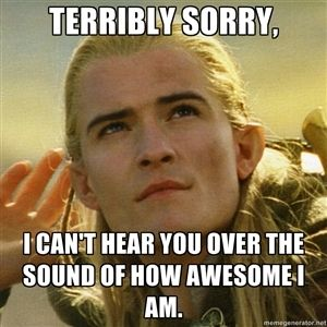 legolas meme | ... the sound of how awesome i am. - Listening Legolas | Meme Generator