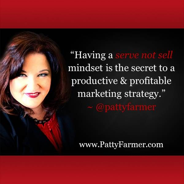"""Having a SERVE NOT SELL mindset is the secret to a productive & profitable marketing strategy."" ~ @PattyFarmer"