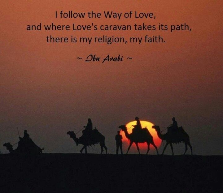 I follow the Way of Love, and where Love's caravan takes its path, there is my religion, my faith. ~ Ibn Arabi ~