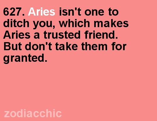Aries isn't one to ditch you, which makes Aries a trusted friend. But don't take them for granted.