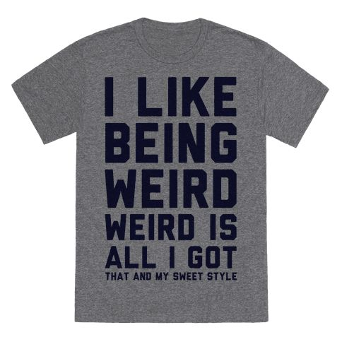 Weird Is All I Got - I like being weird. Weird is all I got. That and my sweet style. Show that you're proud of being an oddball with this funny quote shirt.
