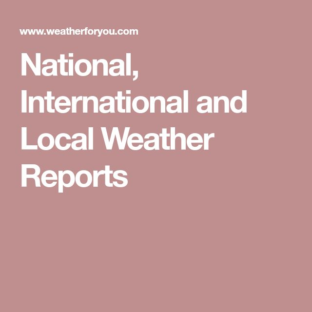 National, International and Local Weather Reports