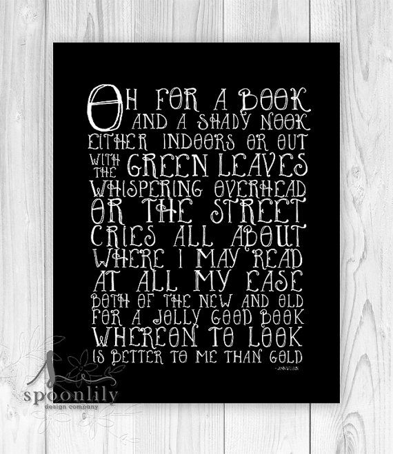 Oh for a book and a shady nook, Either indoors or out, with the green leaves whispering overhead, or the street cries all about. Where I may read at all my ease both of the new and old, For a jolly good book whereon to look is better to me than gold by John Wilson typographic quote with a black background  ::: { Details: } ::: Print size and pricing information are located in the dropdown menu of this listing  All prints are produced when you place an order (on-demand) to avoid waste and…