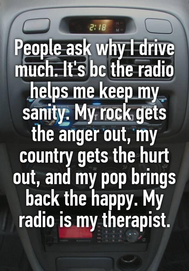"""People ask why I drive much. It's bc the radio helps me keep my sanity. My rock gets the anger out, my country gets the hurt out, and my pop brings back the happy. My radio is my therapist."""