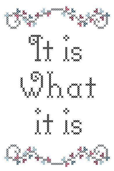 It is what it is Cross-stitch Pattern by RebelleCherry on Etsy https://www.etsy.com/listing/77080575/it-is-what-it-is-cross-stitch-pattern