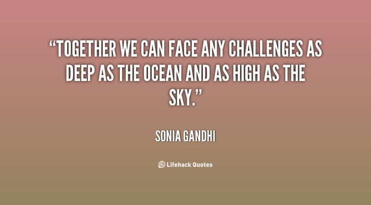 Together we can face any challenges as deep as the ocean and as high as the sky. - Sonia Gandhi at Lifehack QuotesSonia Gandhi at http://quotes.lifehack.org/by-author/sonia-gandhi/