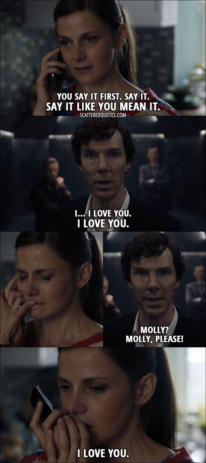 Quote from Sherlock 4x03 │  Molly Hooper: You say it. Go on. You say it first. Say it. Say it like you mean it. Sherlock Holmes: I… I love you. I love you. Molly? Molly, please! Molly Hooper: I love you. │ #Sherlock #Quotes