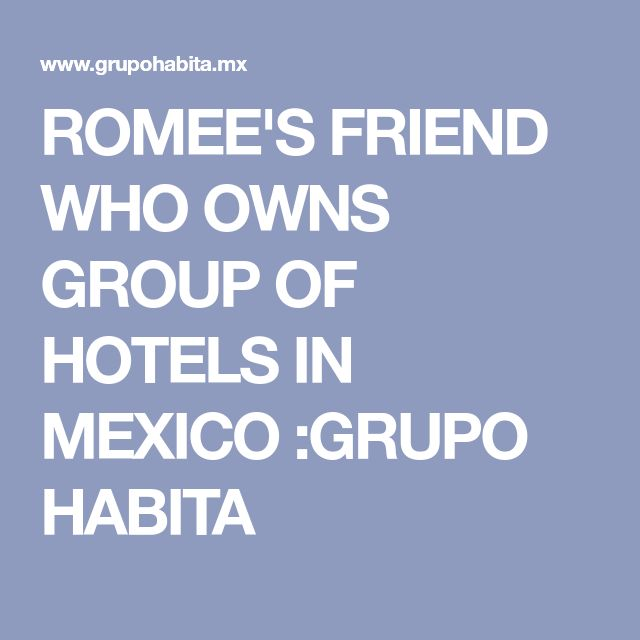 ROMEE'S FRIEND WHO OWNS GROUP OF HOTELS IN MEXICO :GRUPO HABITA
