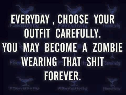 Whatever it is you're wearing will have your rotting, putrescent, brain-hungry body in it. Make that choice count!