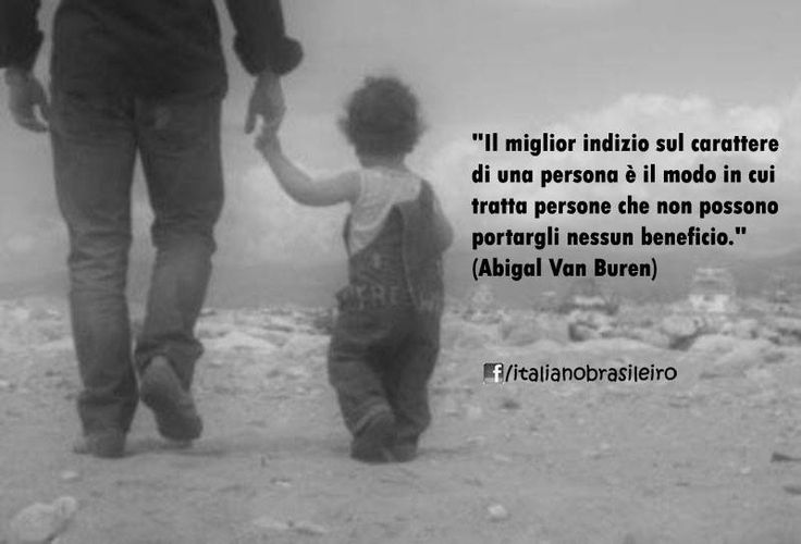 """""""Il miglior indizio sul carattere di una persona è il modo in cui tratta persone che non possono portargli nessun beneficio."""" (#Abigal Van Buren)"""
