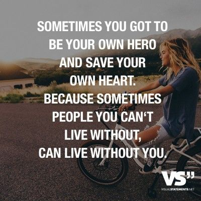 Sometimes you got to be your own hero and save your own heart. Because sometimes people you can't live without, can live without you.